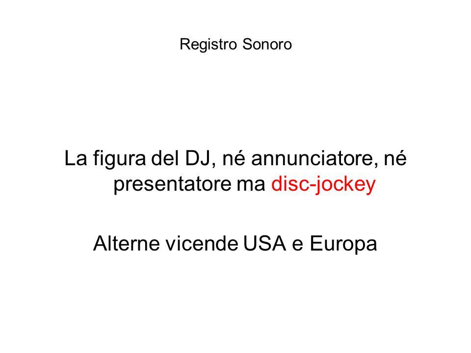 Registro Sonoro La figura del DJ, né annunciatore, né presentatore ma disc-jockey Alterne vicende USA e Europa