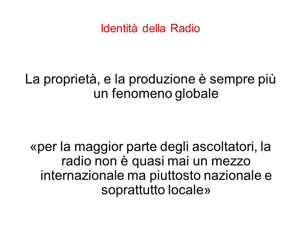 Identità della Radio La proprietà, e la produzione è sempre più un fenomeno globale «per la maggior parte degli ascoltatori, la radio non è quasi mai