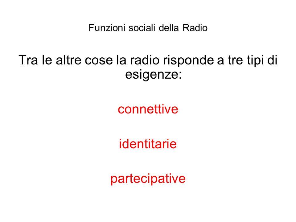 Funzioni sociali della Radio Tra le altre cose la radio risponde a tre tipi di esigenze: connettive identitarie partecipative