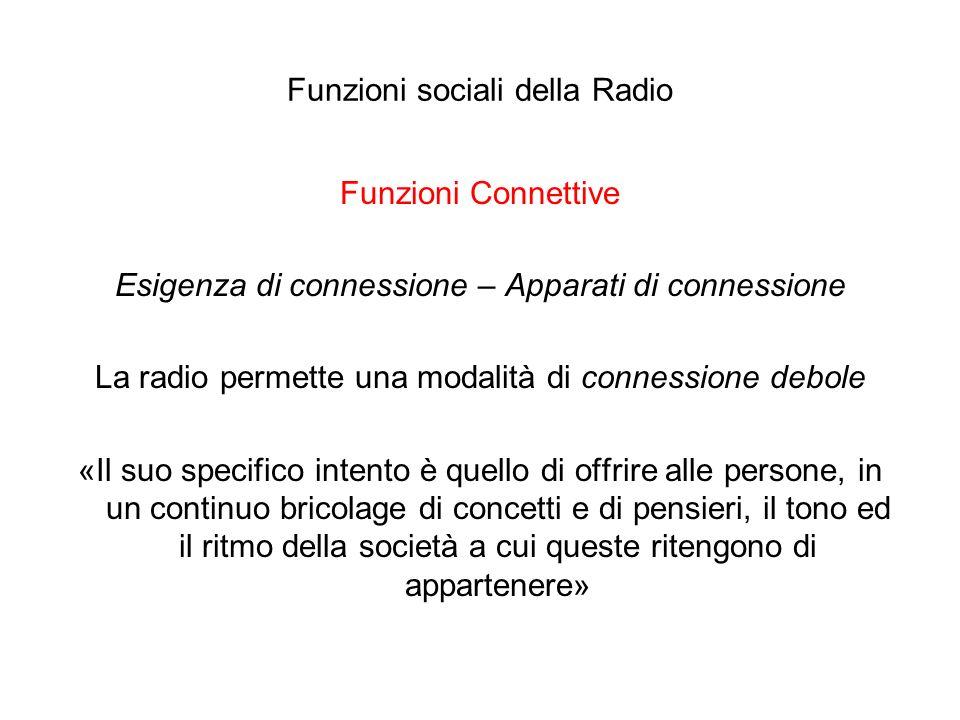 Funzioni sociali della Radio Funzioni Connettive Esigenza di connessione – Apparati di connessione La radio permette una modalità di connessione debol