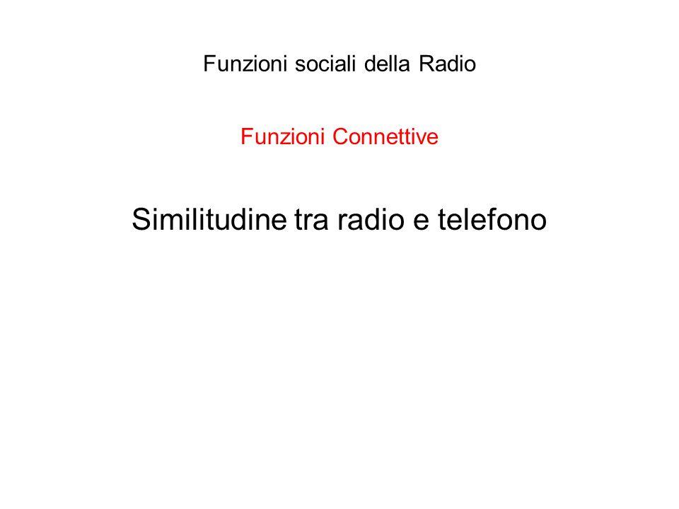 Funzioni sociali della Radio Funzioni Connettive Similitudine tra radio e telefono
