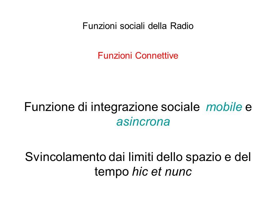 Funzioni sociali della Radio Funzioni Connettive Funzione di integrazione sociale mobile e asincrona Svincolamento dai limiti dello spazio e del tempo