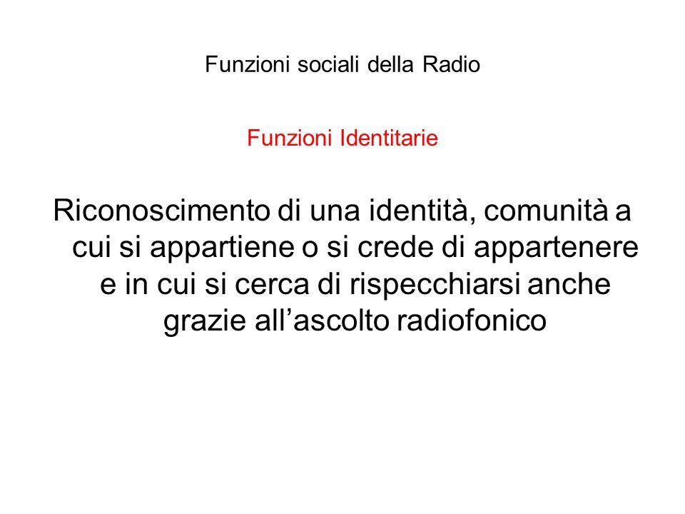 Funzioni sociali della Radio Funzioni Identitarie Riconoscimento di una identità, comunità a cui si appartiene o si crede di appartenere e in cui si c