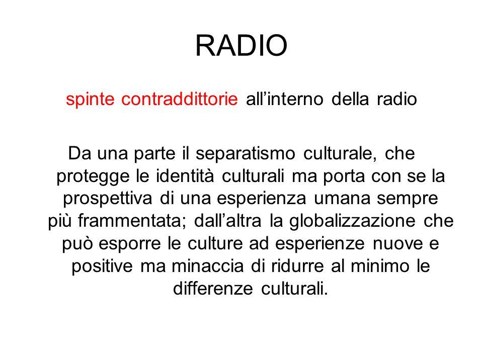 RADIO spinte contraddittorie allinterno della radio Da una parte il separatismo culturale, che protegge le identità culturali ma porta con se la prosp