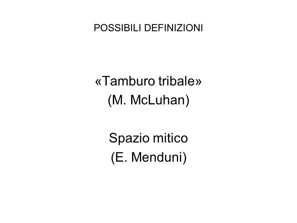 POSSIBILI DEFINIZIONI «Tamburo tribale» (M. McLuhan) Spazio mitico (E. Menduni)