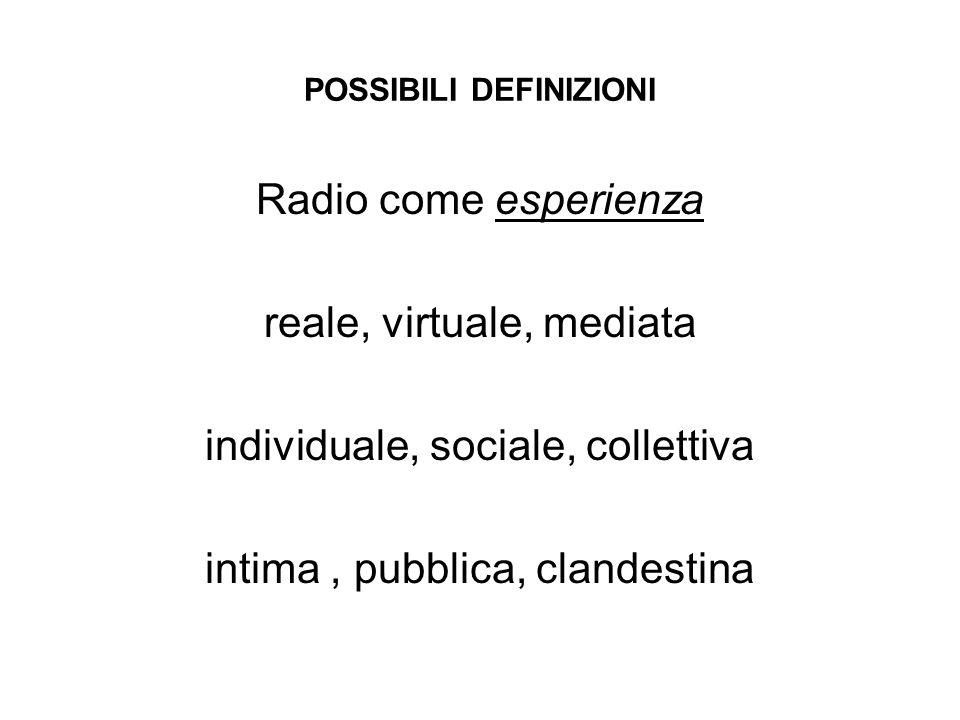 POSSIBILI DEFINIZIONI Radio come esperienza reale, virtuale, mediata individuale, sociale, collettiva intima, pubblica, clandestina