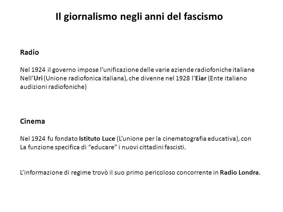 Il giornalismo negli anni del fascismo Radio Nel 1924 il governo impose lunificazione delle varie aziende radiofoniche italiane NellUri (Unione radiof