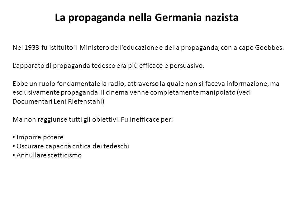 La propaganda nella Germania nazista Nel 1933 fu istituito il Ministero delleducazione e della propaganda, con a capo Goebbes. Lapparato di propaganda