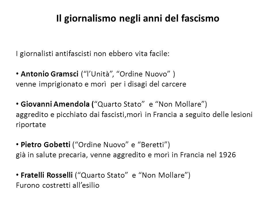 Il giornalismo negli anni del fascismo I giornalisti antifascisti non ebbero vita facile: Antonio Gramsci (lUnità, Ordine Nuovo ) venne imprigionato e