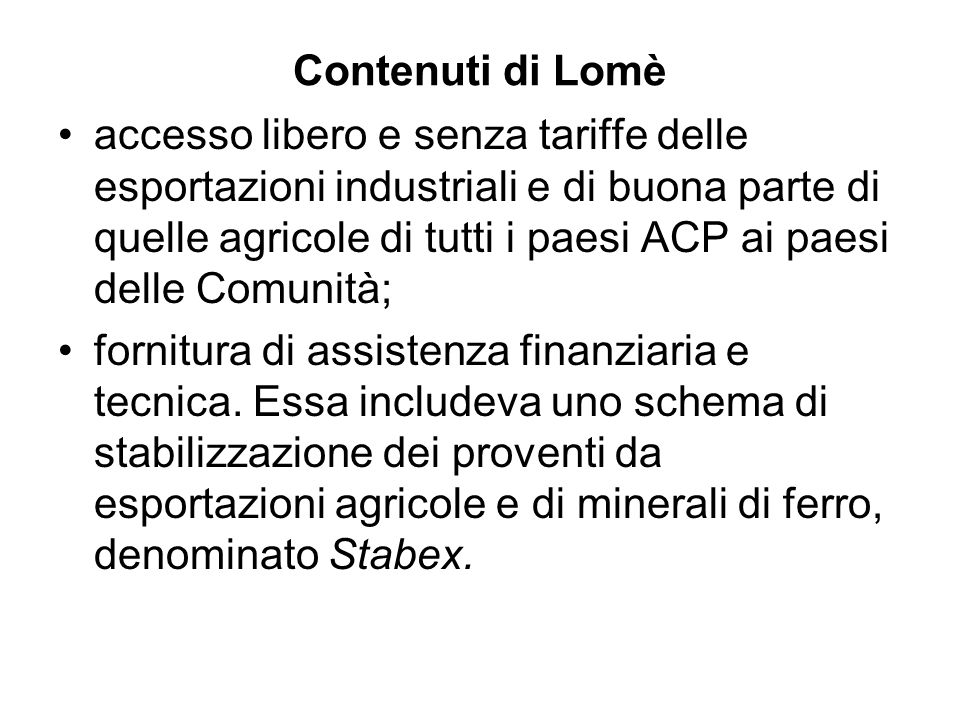 Contenuti di Lomè accesso libero e senza tariffe delle esportazioni industriali e di buona parte di quelle agricole di tutti i paesi ACP ai paesi delle Comunità; fornitura di assistenza finanziaria e tecnica.