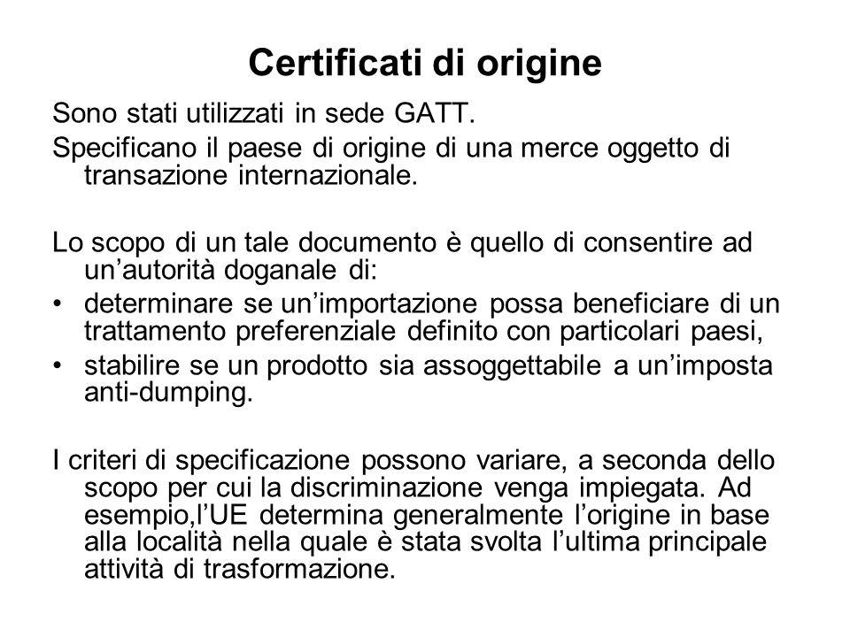 Certificati di origine Sono stati utilizzati in sede GATT. Specificano il paese di origine di una merce oggetto di transazione internazionale. Lo scop