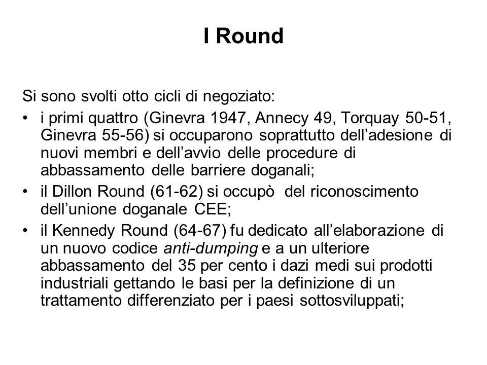I Round Si sono svolti otto cicli di negoziato: i primi quattro (Ginevra 1947, Annecy 49, Torquay 50-51, Ginevra 55-56) si occuparono soprattutto delladesione di nuovi membri e dellavvio delle procedure di abbassamento delle barriere doganali; il Dillon Round (61-62) si occupò del riconoscimento dellunione doganale CEE; il Kennedy Round (64-67) fu dedicato allelaborazione di un nuovo codice anti-dumping e a un ulteriore abbassamento del 35 per cento i dazi medi sui prodotti industriali gettando le basi per la definizione di un trattamento differenziato per i paesi sottosviluppati;