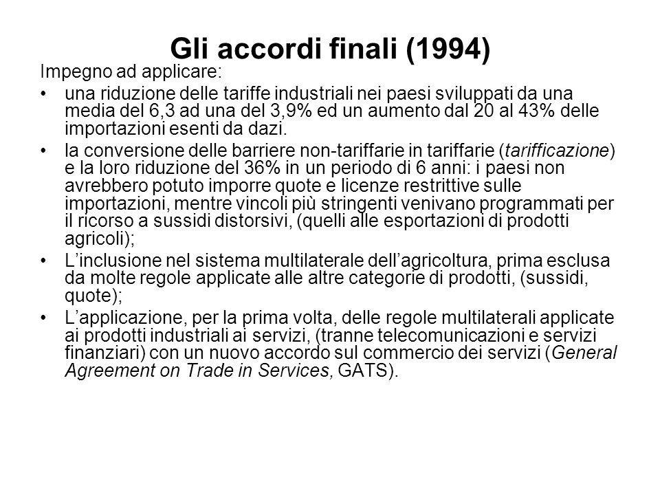 Gli accordi finali (1994) Impegno ad applicare: una riduzione delle tariffe industriali nei paesi sviluppati da una media del 6,3 ad una del 3,9% ed un aumento dal 20 al 43% delle importazioni esenti da dazi.