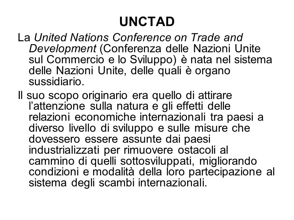 UNCTAD La United Nations Conference on Trade and Development (Conferenza delle Nazioni Unite sul Commercio e lo Sviluppo) è nata nel sistema delle Naz