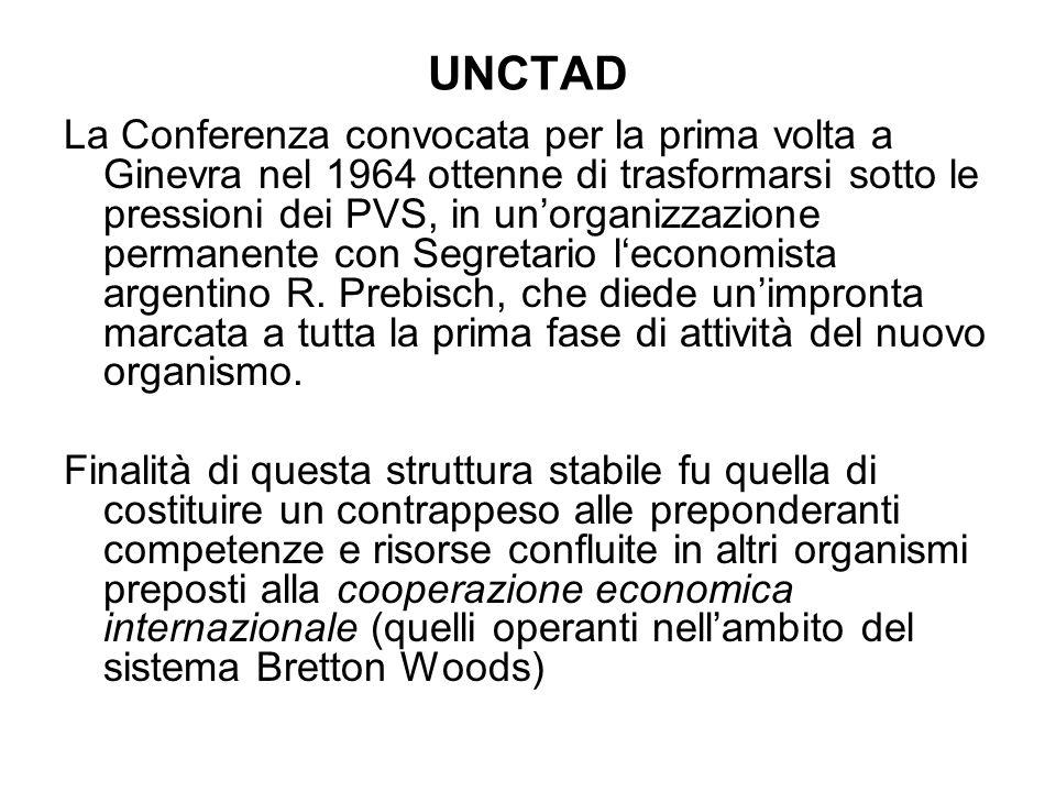 UNCTAD La Conferenza convocata per la prima volta a Ginevra nel 1964 ottenne di trasformarsi sotto le pressioni dei PVS, in unorganizzazione permanente con Segretario leconomista argentino R.