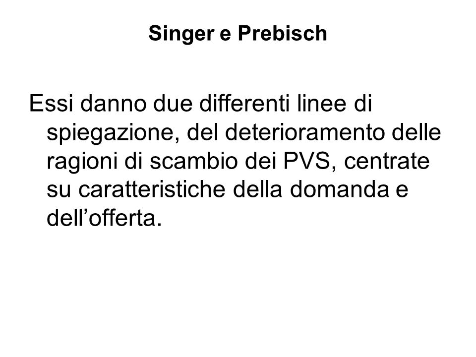 Singer e Prebisch Essi danno due differenti linee di spiegazione, del deterioramento delle ragioni di scambio dei PVS, centrate su caratteristiche della domanda e dellofferta.