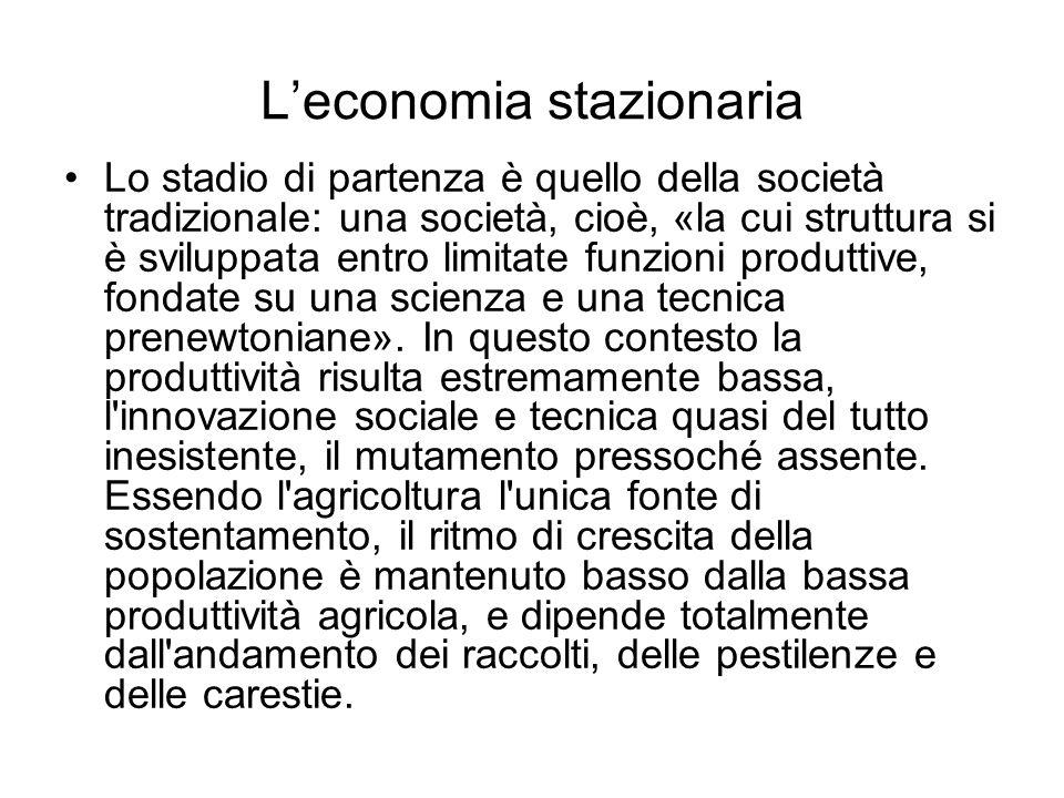 Leconomia stazionaria Lo stadio di partenza è quello della società tradizionale: una società, cioè, «la cui struttura si è sviluppata entro limitate funzioni produttive, fondate su una scienza e una tecnica prenewtoniane».