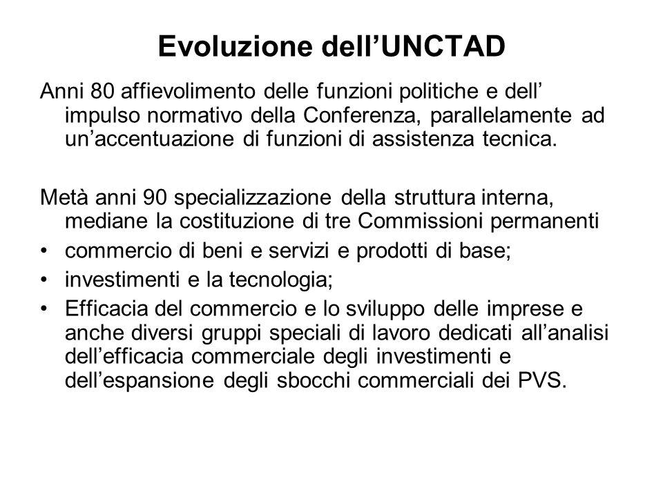 Evoluzione dellUNCTAD Anni 80 affievolimento delle funzioni politiche e dell impulso normativo della Conferenza, parallelamente ad unaccentuazione di funzioni di assistenza tecnica.