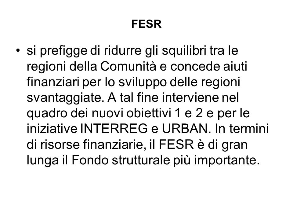 FESR si prefigge di ridurre gli squilibri tra le regioni della Comunità e concede aiuti finanziari per lo sviluppo delle regioni svantaggiate.
