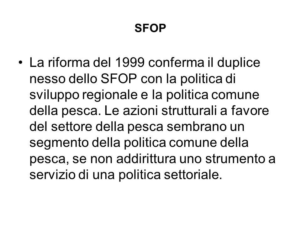 SFOP La riforma del 1999 conferma il duplice nesso dello SFOP con la politica di sviluppo regionale e la politica comune della pesca.