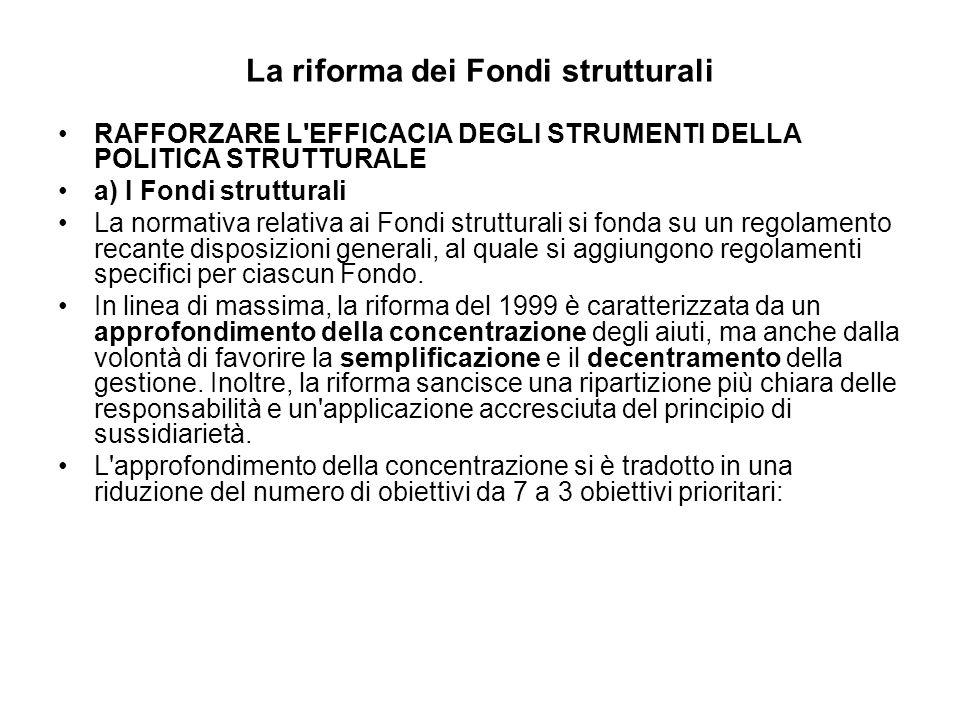 La riforma dei Fondi strutturali RAFFORZARE L EFFICACIA DEGLI STRUMENTI DELLA POLITICA STRUTTURALE a) I Fondi strutturali La normativa relativa ai Fondi strutturali si fonda su un regolamento recante disposizioni generali, al quale si aggiungono regolamenti specifici per ciascun Fondo.