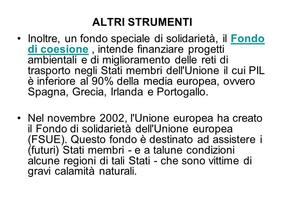 ALTRI STRUMENTI Inoltre, un fondo speciale di solidarietà, il Fondo di coesione, intende finanziare progetti ambientali e di miglioramento delle reti di trasporto negli Stati membri dell Unione il cui PIL è inferiore al 90% della media europea, ovvero Spagna, Grecia, Irlanda e Portogallo.Fondo di coesione Nel novembre 2002, l Unione europea ha creato il Fondo di solidarietà dell Unione europea (FSUE).