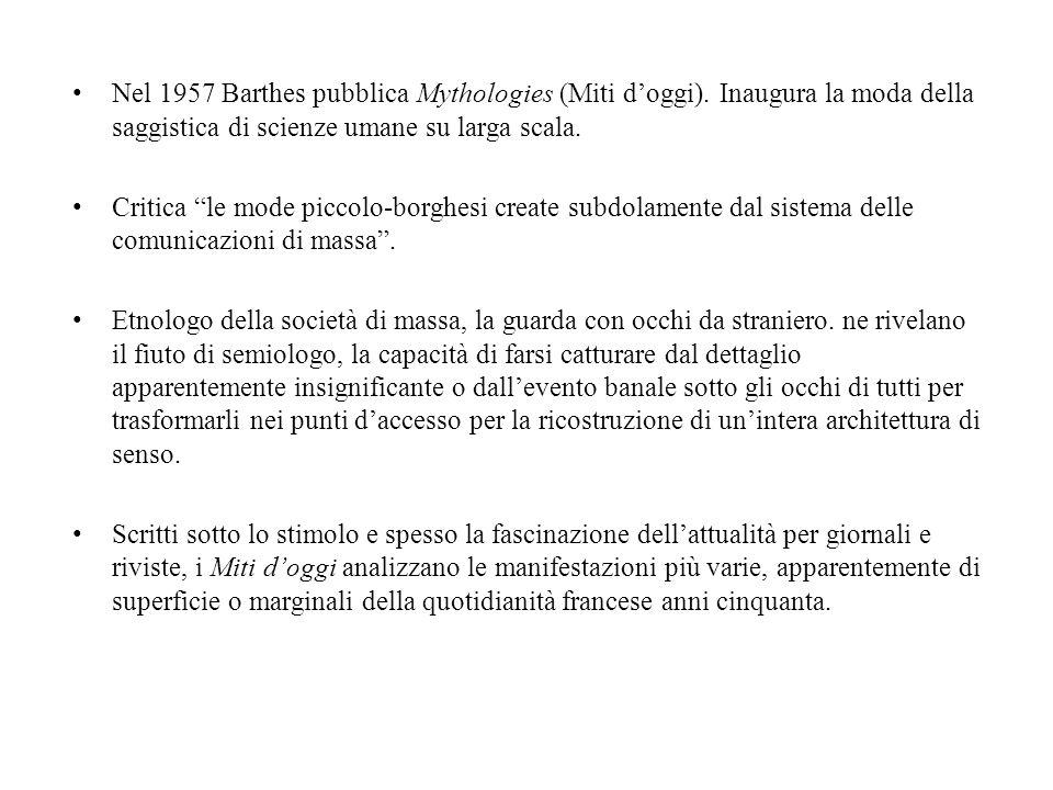 Nel 1957 Barthes pubblica Mythologies (Miti doggi). Inaugura la moda della saggistica di scienze umane su larga scala. Critica le mode piccolo-borghes