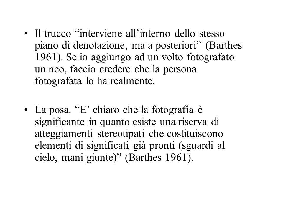 Il trucco interviene allinterno dello stesso piano di denotazione, ma a posteriori (Barthes 1961). Se io aggiungo ad un volto fotografato un neo, facc