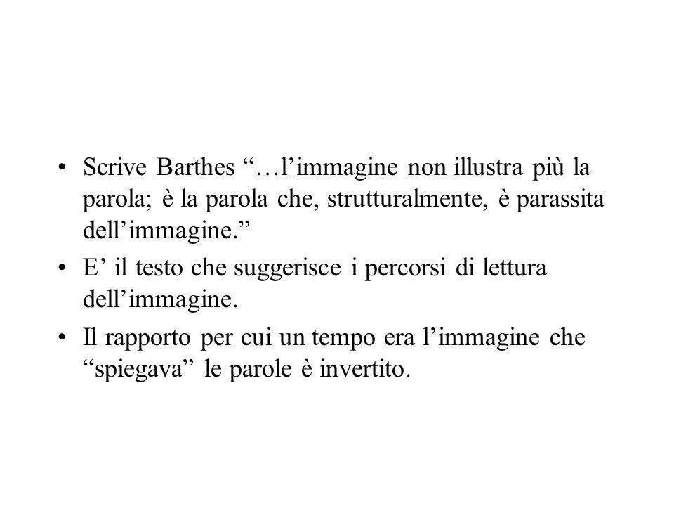 Scrive Barthes …limmagine non illustra più la parola; è la parola che, strutturalmente, è parassita dellimmagine. E il testo che suggerisce i percorsi