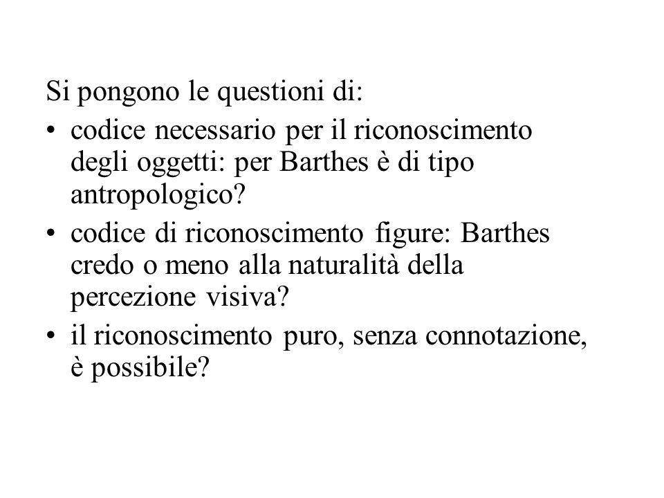 Si pongono le questioni di: codice necessario per il riconoscimento degli oggetti: per Barthes è di tipo antropologico? codice di riconoscimento figur