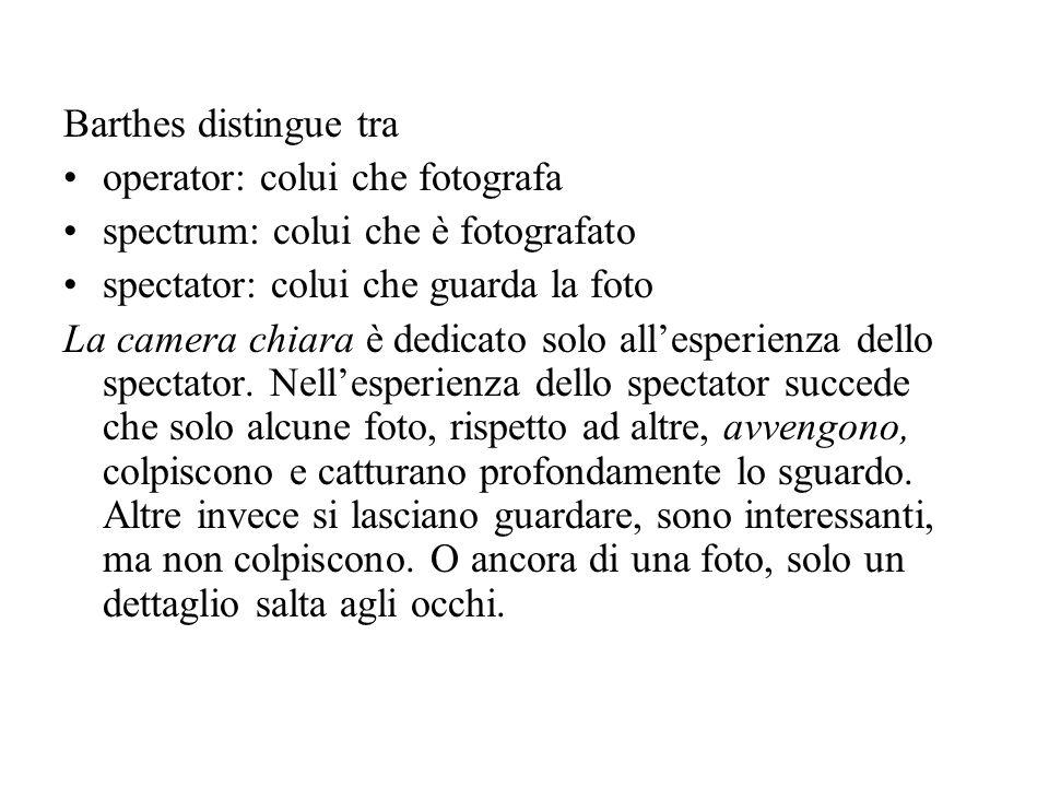 Barthes distingue tra operator: colui che fotografa spectrum: colui che è fotografato spectator: colui che guarda la foto La camera chiara è dedicato