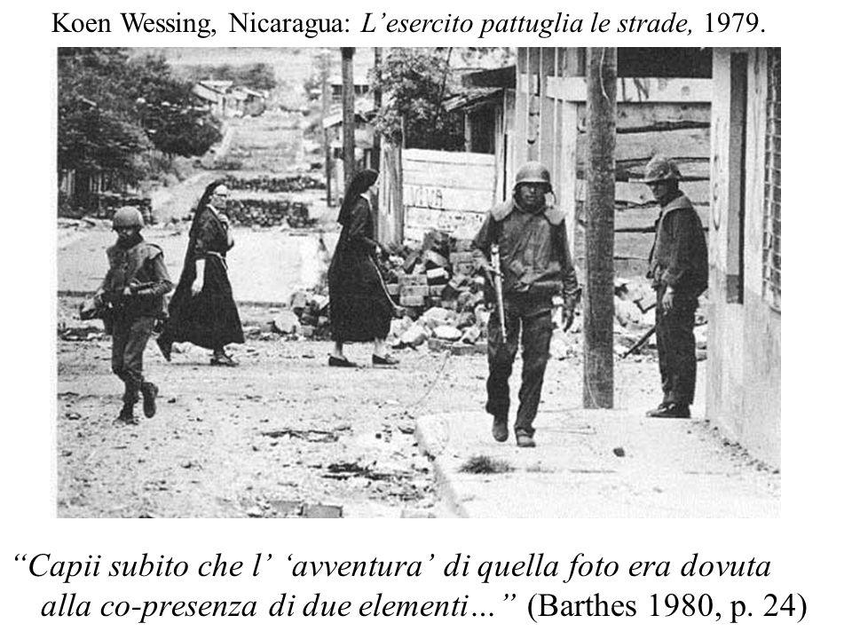 Capii subito che l avventura di quella foto era dovuta alla co-presenza di due elementi… (Barthes 1980, p. 24) Koen Wessing, Nicaragua: Lesercito patt
