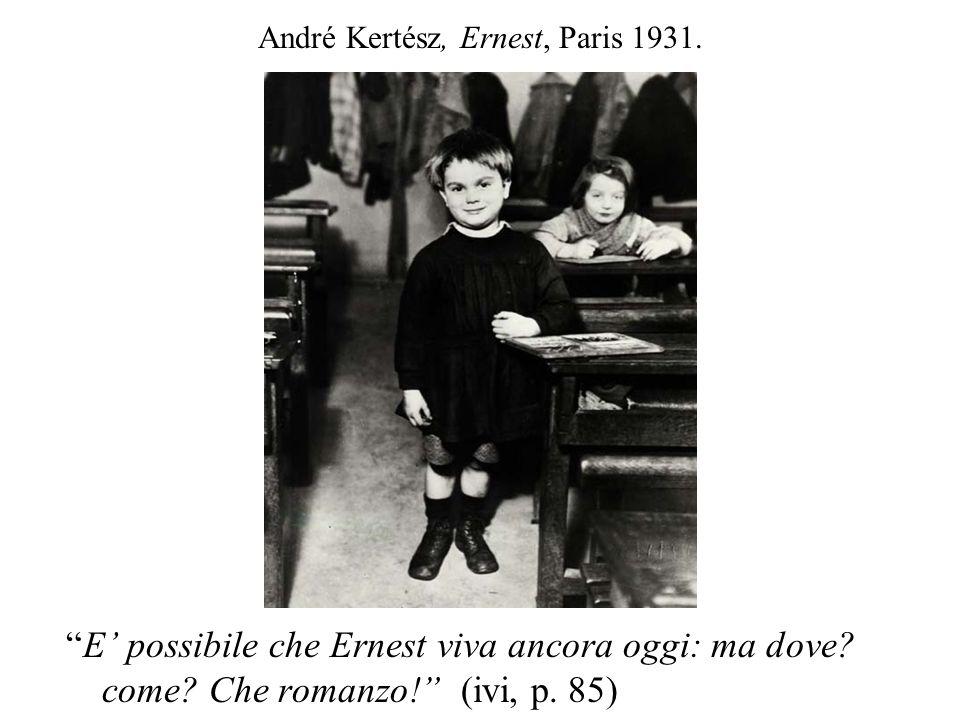 André Kertész, Ernest, Paris 1931. E possibile che Ernest viva ancora oggi: ma dove? come? Che romanzo! (ivi, p. 85)