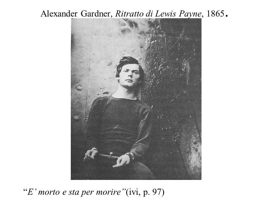 Alexander Gardner, Ritratto di Lewis Payne, 1865. E morto e sta per morire(ivi, p. 97)