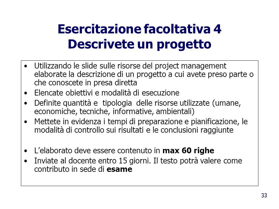 33 Esercitazione facoltativa 4 Descrivete un progetto Utilizzando le slide sulle risorse del project management elaborate la descrizione di un progett