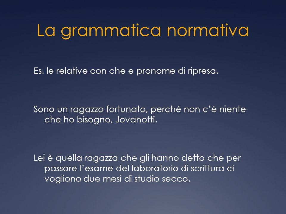 La grammatica normativa Es.le relative con che e pronome di ripresa.
