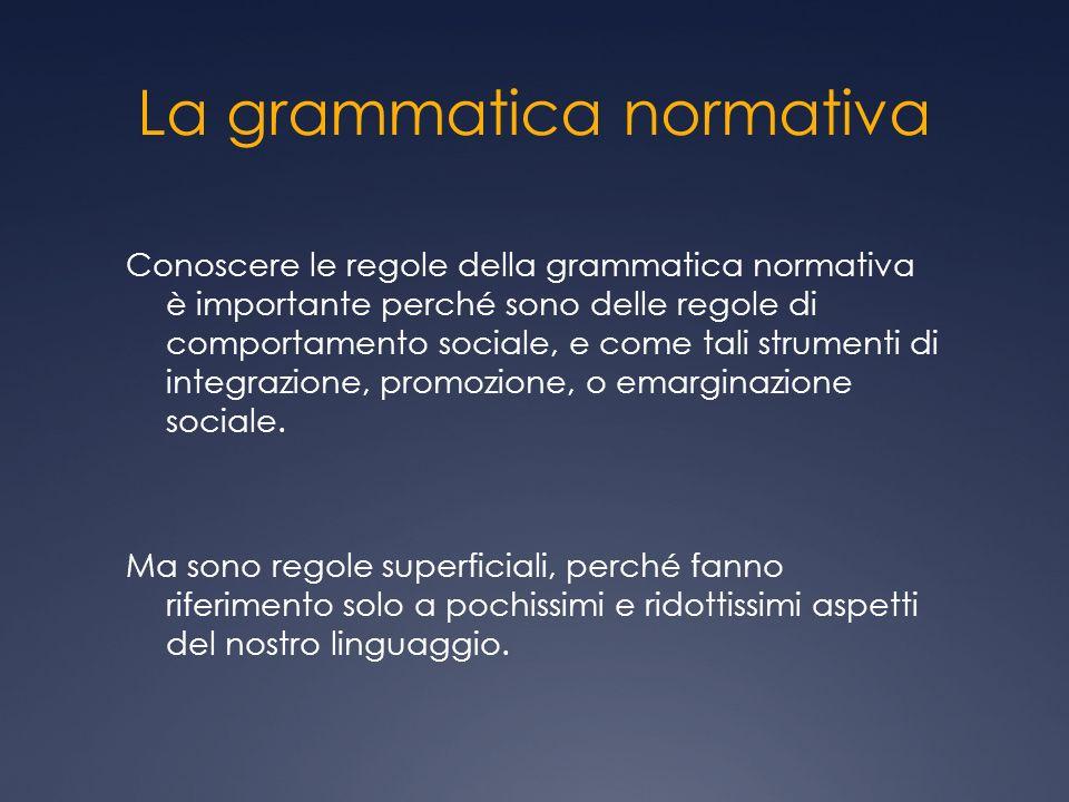 La grammatica normativa Conoscere le regole della grammatica normativa è importante perché sono delle regole di comportamento sociale, e come tali strumenti di integrazione, promozione, o emarginazione sociale.