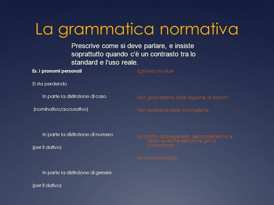 La grammatica normativa Es. i pronomi personali Si sta perdendo - In parte la distinzione di caso (nominativo/accusativo) - In parte la distinzione di