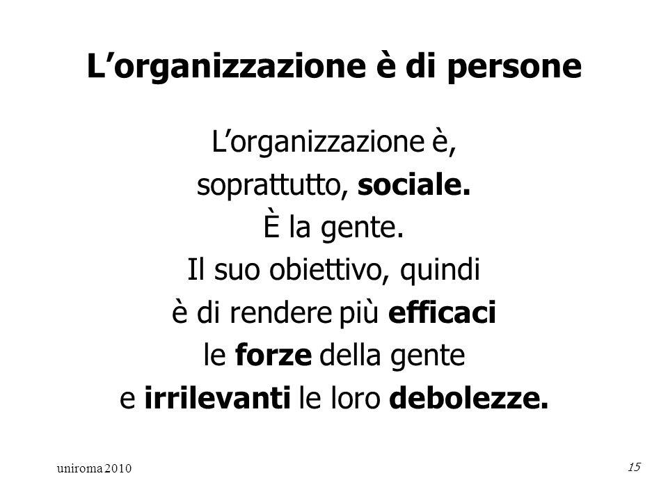 uniroma 2010 15 Lorganizzazione è di persone Lorganizzazione è, soprattutto, sociale.