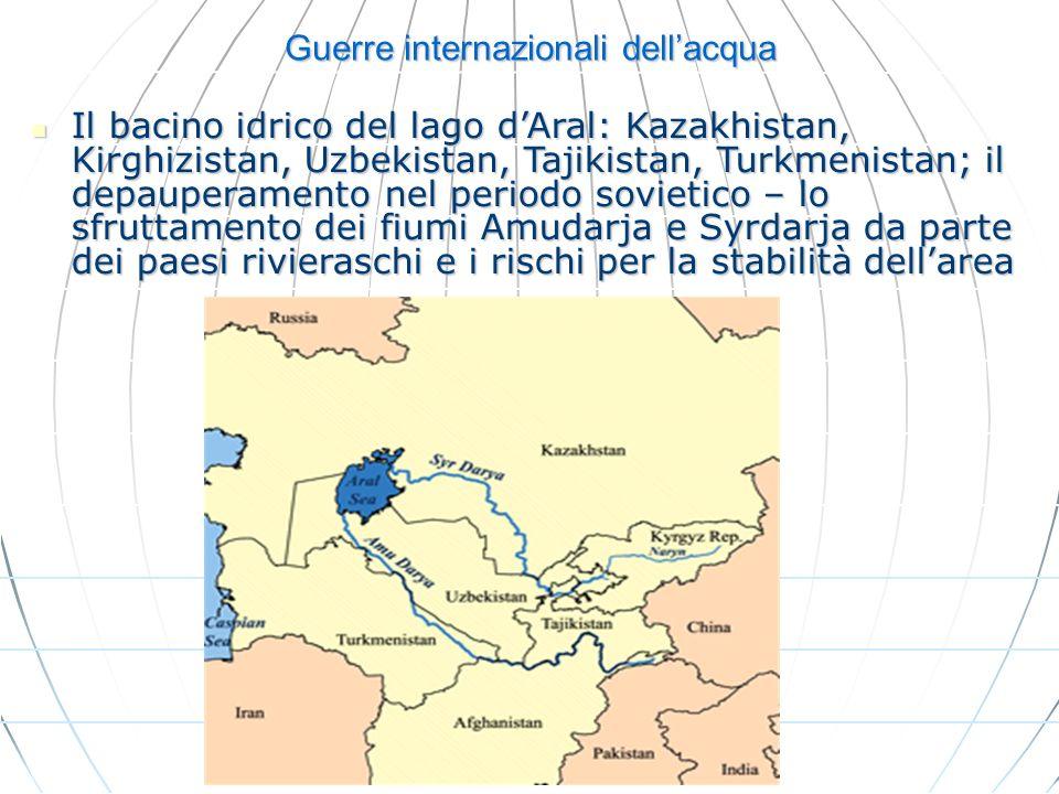 Guerre internazionali dellacqua Il bacino idrico del lago dAral: Kazakhistan, Kirghizistan, Uzbekistan, Tajikistan, Turkmenistan; il depauperamento ne