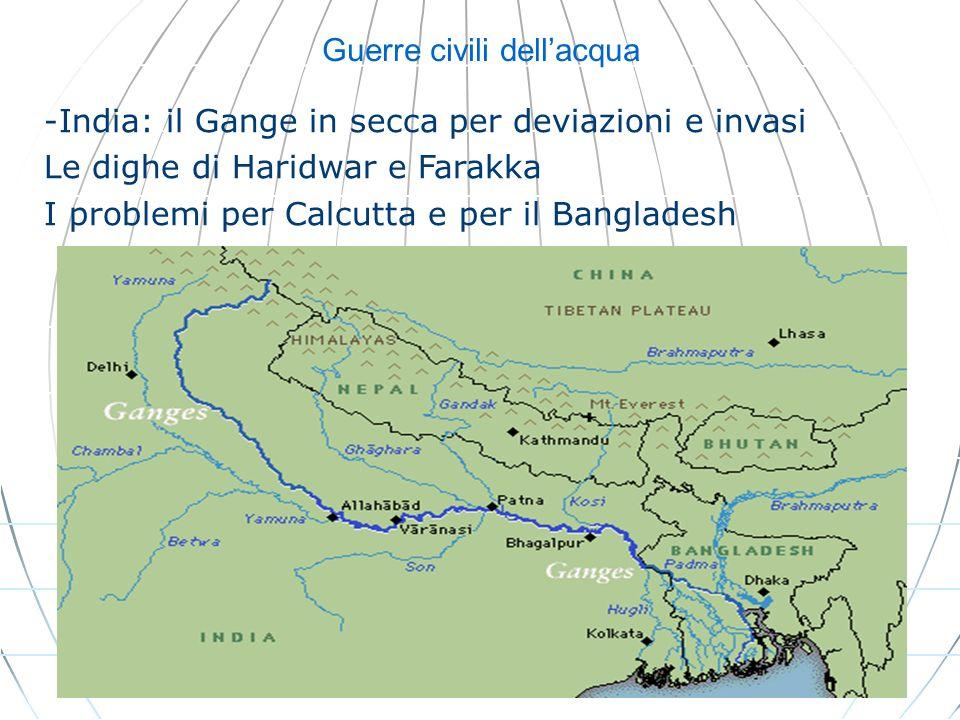 Guerre civili dellacqua -India: il Gange in secca per deviazioni e invasi Le dighe di Haridwar e Farakka I problemi per Calcutta e per il Bangladesh