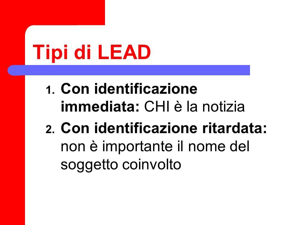 Tipi di LEAD 1. Con identificazione immediata: CHI è la notizia 2. Con identificazione ritardata: non è importante il nome del soggetto coinvolto