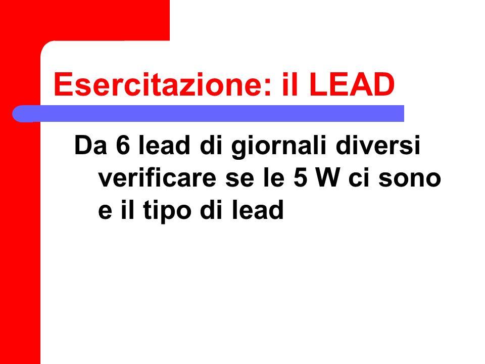 Esercitazione: il LEAD Da 6 lead di giornali diversi verificare se le 5 W ci sono e il tipo di lead
