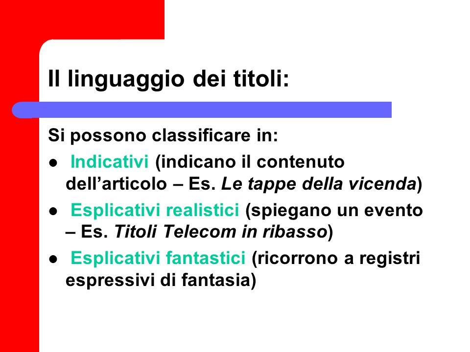 Il linguaggio dei titoli: Si possono classificare in: Indicativi (indicano il contenuto dellarticolo – Es. Le tappe della vicenda) Esplicativi realist