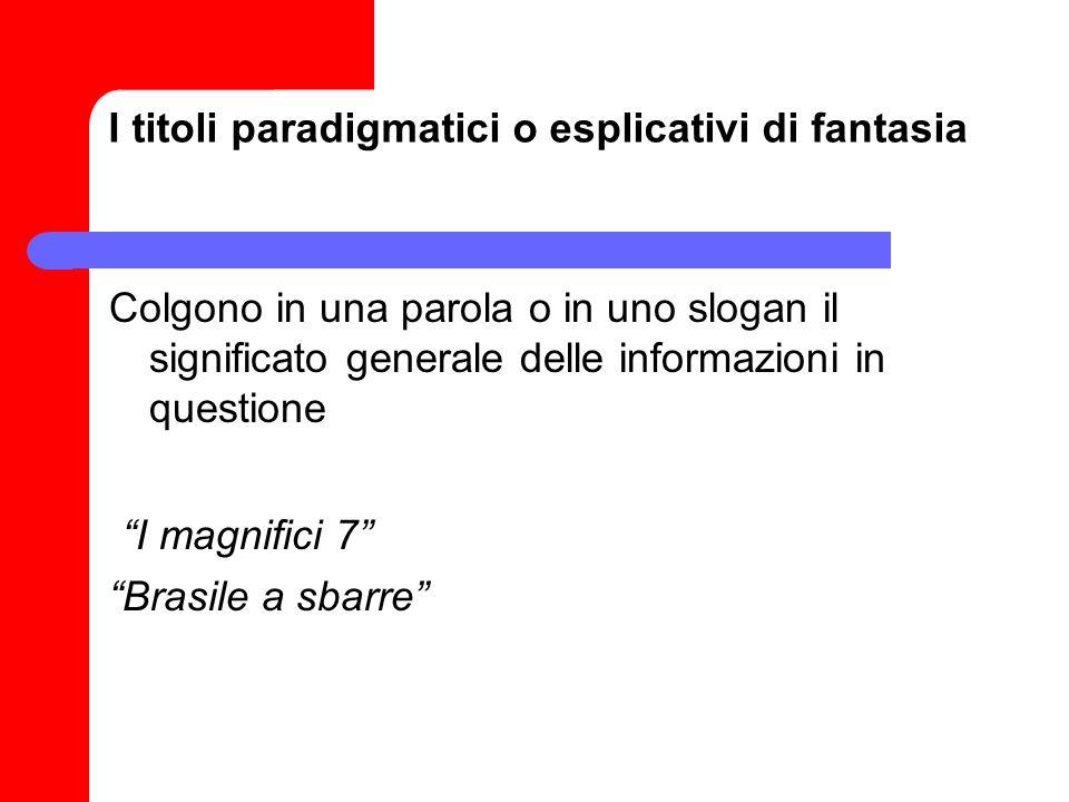 I titoli paradigmatici o esplicativi di fantasia Colgono in una parola o in uno slogan il significato generale delle informazioni in questione I magni