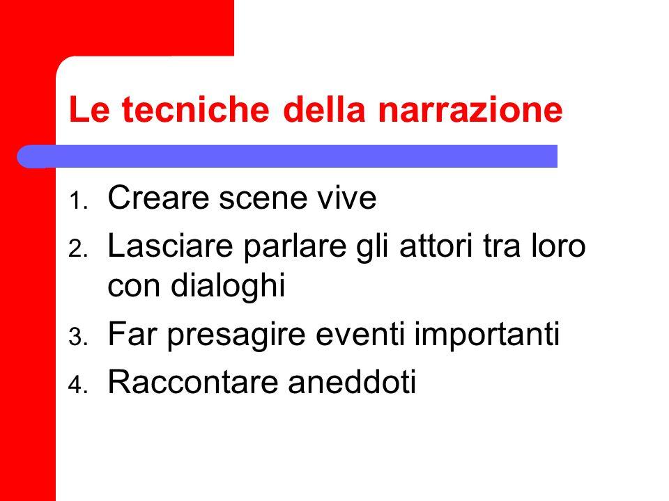 Le tecniche della narrazione 1. Creare scene vive 2. Lasciare parlare gli attori tra loro con dialoghi 3. Far presagire eventi importanti 4. Raccontar