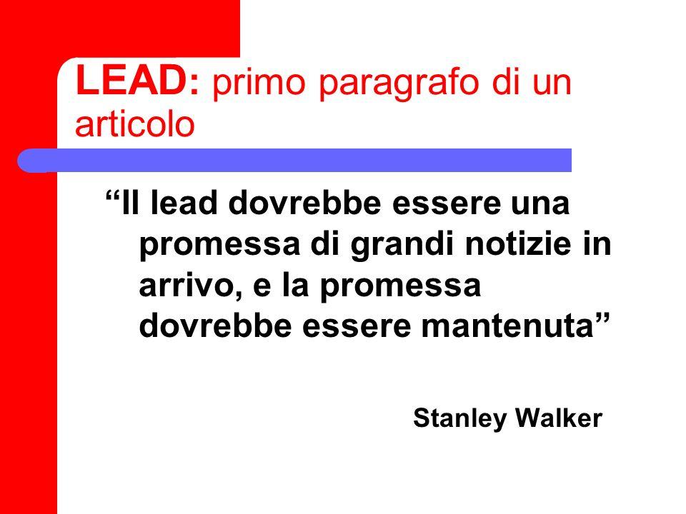 LEAD : primo paragrafo di un articolo Il lead dovrebbe essere una promessa di grandi notizie in arrivo, e la promessa dovrebbe essere mantenuta Stanle