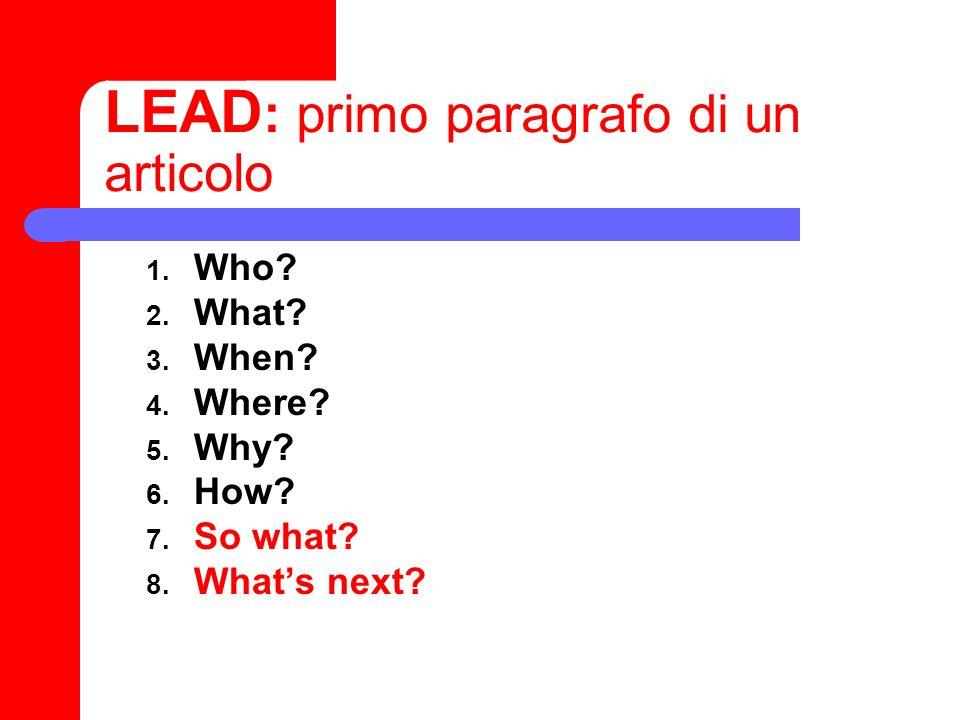LEAD : primo paragrafo di un articolo 1. Who? 2. What? 3. When? 4. Where? 5. Why? 6. How? 7. So what? 8. Whats next?