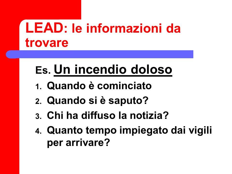 LEAD : le informazioni da trovare Es. Un incendio doloso 1. Quando è cominciato 2. Quando si è saputo? 3. Chi ha diffuso la notizia? 4. Quanto tempo i