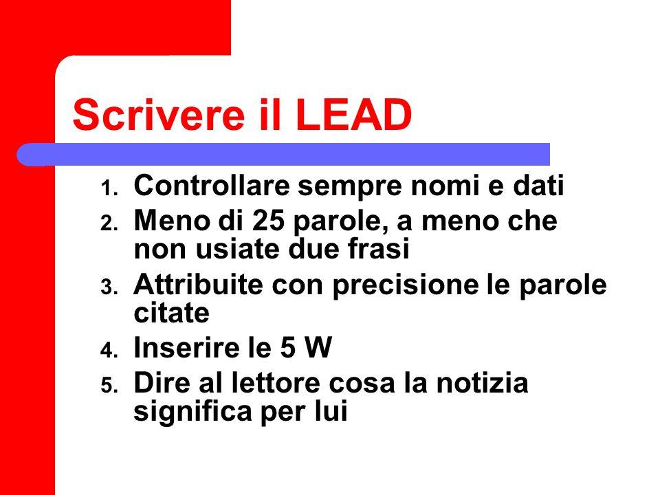 Scrivere il LEAD 1. Controllare sempre nomi e dati 2. Meno di 25 parole, a meno che non usiate due frasi 3. Attribuite con precisione le parole citate